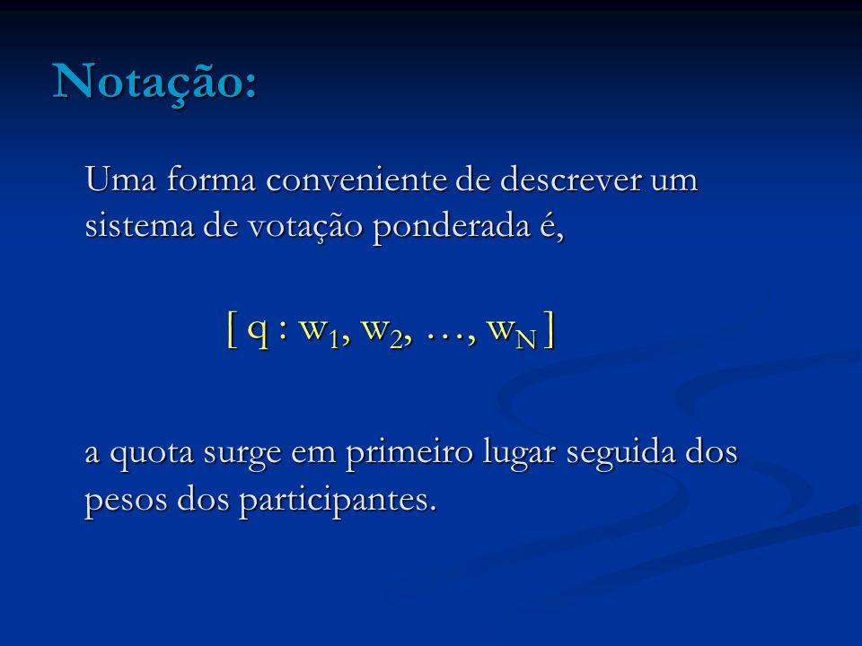 Notação: Uma forma conveniente de descrever um sistema de votação ponderada é, [ q : w1, w2, …, wN ]